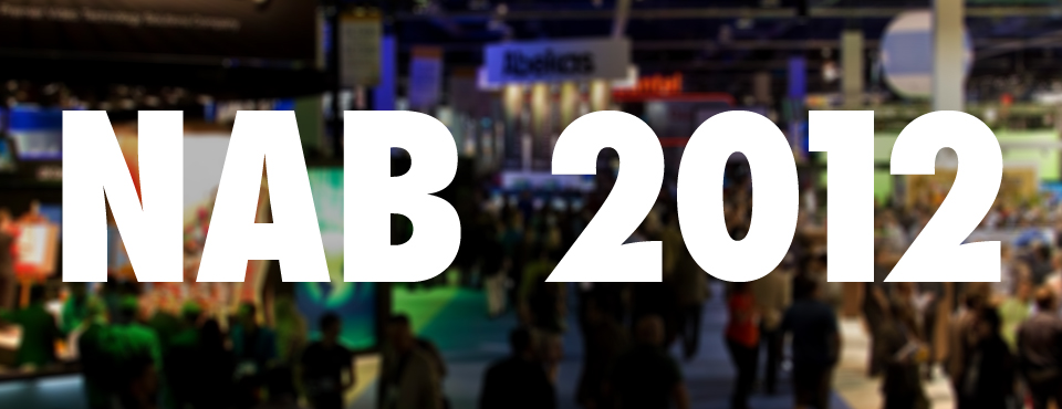 NAB 2012! Pictures and Info!
